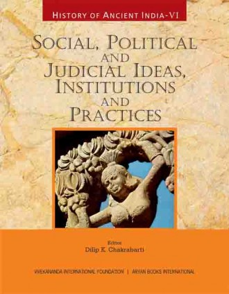 HISTORY OF ANCIENT INDIA: Volume VI: Social, Political and Judicial Ideas, Institutions and Practices