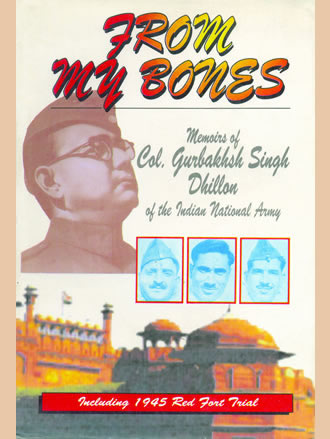 FROM MY BONES : Memoirs of Col. G.S. Dhillon of the Indian National Army (Including 1945 Red Fort Trail)