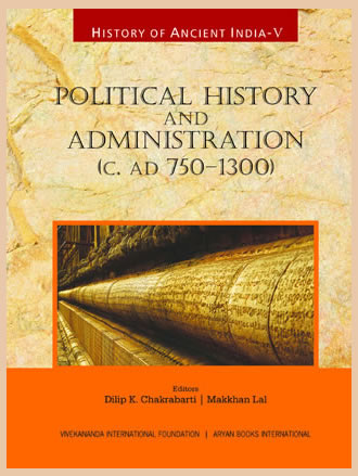 HISTORY OF ANCIENT INDIA: Volume V: Political History and Administration (c.AD 750-1300)